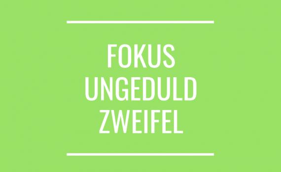 FOKUS UNGEDULD ZWEIFEL (1)